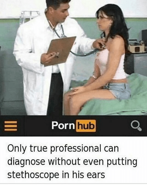 Memes, Porn Hub, and True: E Porn  hub  Only true professional can  diagnose without even putting  stethoscope in his ears