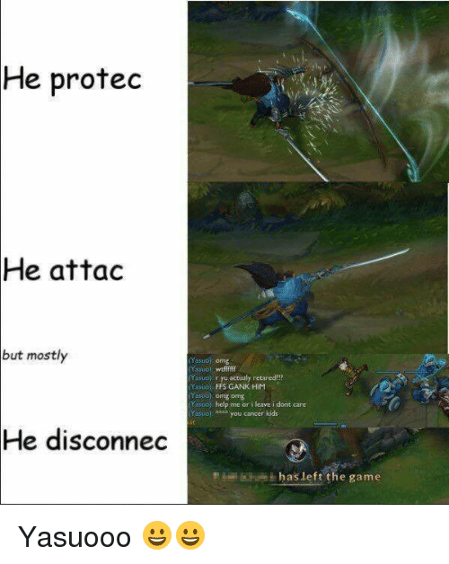 League of Legends, Omg, and The Game: e protec  He  attac  but mostly  Yasuoj: omg  Yasuol wtfffif  (Yasuo r yu actualy retared?!  (Yasuo) FFS GANK HIM  Yesool; omg omg  Yasuo help me or leave i dont care  (Yasuo). us you cancer kids  He disconnec  in  has left the game Yasuooo 😀😀