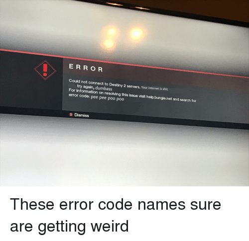 Code Names: E R RO R  Could not connect to Destiny 2 servers. Your internet is shit.  try again, dumbass  For information on resolving this issue visit help.bungie.net and search for  error code: pee pee poo poo  B Dismiss