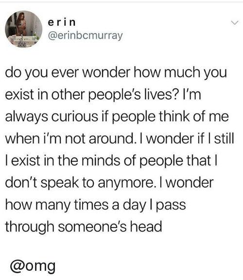 Head, How Many Times, and Omg: e ri n  @erinbcmurray  do you ever wonder how much you  exist in other people's lives? I'm  always curious if people think of me  when i'm not around. I wonder if I still  l exist in the minds of people that l  don't speak to anymore. I wonder  how many times a day l pass  through someone's head @omg