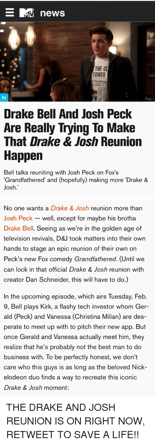 """Josh Peck: E RMA news  THE CU  TOWER  Drake Bell And Josh Peck  Are Really Trying To Make  That Drake & Josh Reunion  Happen  Bell talks reuniting with Josh Peck on Fox's  """"Grandfathered"""" and (hopefully) making more Drake &  Josh.   No one wants a Drake & Josh  reunion more than  Josh Peck well, except for maybe his brotha  Drake Bell. Seeing as we're in the golden age of  television revivals, D&J took matters into their own  hands to stage an epic reunion of their own on  Peck's new Fox comedy Grandfathered. Until we  can lock in that official Drake & Josh reunion with  creator Dan Schneider, this will have to do.)  In the upcoming episode, which airs luesday, Heb.  9, Bell plays Kirk, a flashy tech investor whom Ger-  ald (Peck and Vanessa (Christina Milian) are des-  perate to meet up with to pitch their new app. But  once Gerald and Vanessa actually meet him, they  realize that he's probably not the best man to do  business with. To be perfectly honest, we don't  care who this guys is as long as the beloved Nick-  elodeon duo finds a way to recreate this iconic  Drake & Josh moment: THE DRAKE AND JOSH REUNION IS ON RIGHT NOW, RETWEET TO SAVE A LIFE!!"""