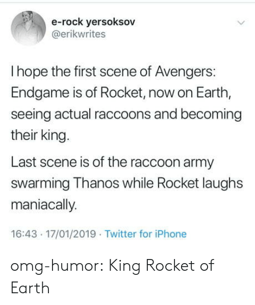raccoons: e-rock yersoksov  @erikwrites  I hope the first scene of Avengers:  Endgame is of Rocket, now on Earth,  seeing actual raccoons and becoming  their king.  Last scene is of the raccoon army  swarming Thanos while Rocket laughs  maniacally  16:43 17/01/2019 Twitter for iPhone omg-humor:  King Rocket of Earth