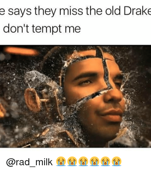 Dank Memes, Milk, and Drakes: e says they miss the old Drake  don't tempt me @rad_milk 😭😭😭😭😭😭