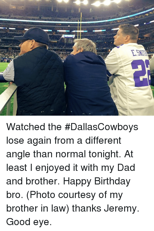 happy birthday bro: E.SMT Watched the #DallasCowboys lose again from a different angle than normal tonight.  At least I enjoyed it with my Dad and brother.  Happy Birthday bro.  (Photo courtesy of my brother in law)  thanks Jeremy.  Good eye.