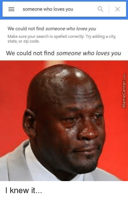 memes: E someone who loves you  We could not find someone who loves you  Make sure your search is spelled correctly. Try adding a city,  state, or zip code.  We could not find someone who loves you I knew it...