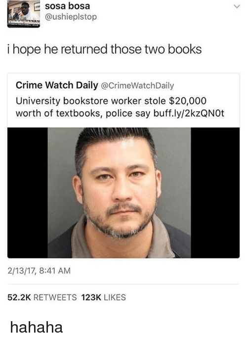 Books, Crime, and Memes: E sosa bosa  @ushieplstop  i hope he returned those two books  Crime Watch Daily  acrimeWatchDaily  University bookstore worker stole $20,000  worth of textbooks, police say buff.ly/2kzQNOt  2/13/17, 8:41 AM  52.2K  RETWEETS  123K  LIKES hahaha