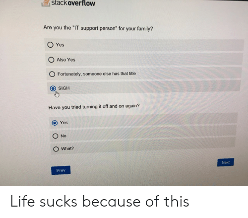"life sucks: E  stackoverflow  Are you the ""IT support person"" for your family?  O Yes  O Also Yes  O Fortunately, someone else has that title  O SIGH  Have you tried turning it off and on again?  O Yes  O No  O What?  Next  Prev Life sucks because of this"
