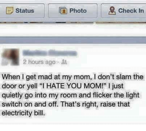 """Memes, Mad, and Mom: E Status  IG Photo  Check in  2 hours ago  When get mad at my mom, don't slam the  door or yell """"l HATE YOU MOM!"""" l just  quietly go into my room and flicker the light  switch on and off. That's right, raise that  electricity bill."""