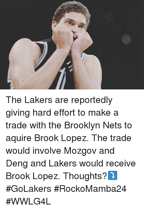 Brooklyn Nets, Los Angeles Lakers, and Memes: E The Lakers are reportedly giving hard effort to make a trade with the Brooklyn Nets to aquire Brook Lopez. The trade would involve Mozgov and Deng and Lakers would receive Brook Lopez. Thoughts?⤵#GoLakers  #RockoMamba24 #WWLG4L