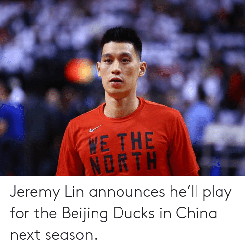 lin: E THE  NORTH Jeremy Lin announces he'll play for the Beijing Ducks in China next season.