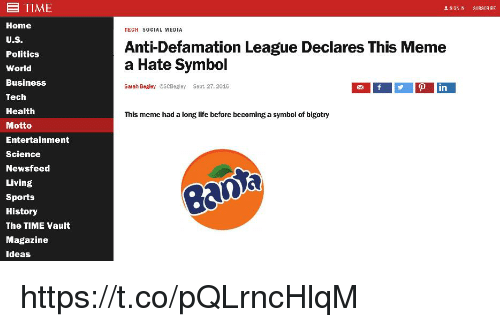 Meme A: E TIME  Home  U.S  Politics  World  Business  Tech  Health  Motto  Entertainment  Science  Newsfeed  Living  Sports  History  The TIME Vault  Magazine  deas  TECH SOCIAL MEDIA  Anti-Defamation League Declares This Meme  a Hate Symbol  Sarah Begley ESCDeley Sept. 27, 2016  in  This meme had a long life before becoming a symhol of bigotry  ean https://t.co/pQLrncHlqM