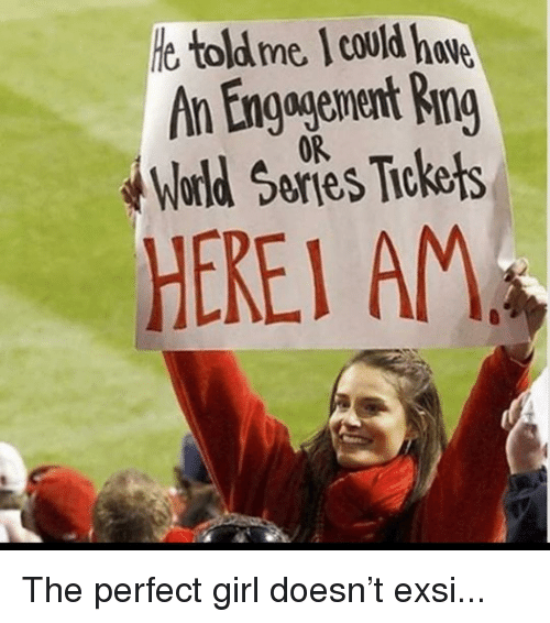 World Series: e toldme I could hve  An Engagenent Ring  World Series Tiokets  0R  HEREI AM The perfect girl doesn't exsi...