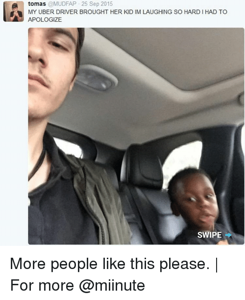Memes, 🤖, and Driver: e tomas  @MUDFAP 25 Sep 2015  MY UBER DRIVER BROUGHT HER KID IM LAUGHING SO HARD HAD TO  APOLOGIZE  SWIPE More people like this please. | For more @miinute