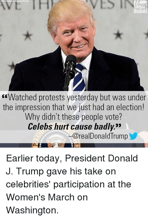 """Womens March On Washington: E Watched protests yesterday but was under  the impression that we just had an election!  Why didn't these people vote?  Celebs hurt cause badly.""""  -@realDonald Trump Earlier today, President Donald J. Trump gave his take on celebrities' participation at the Women's March on Washington."""