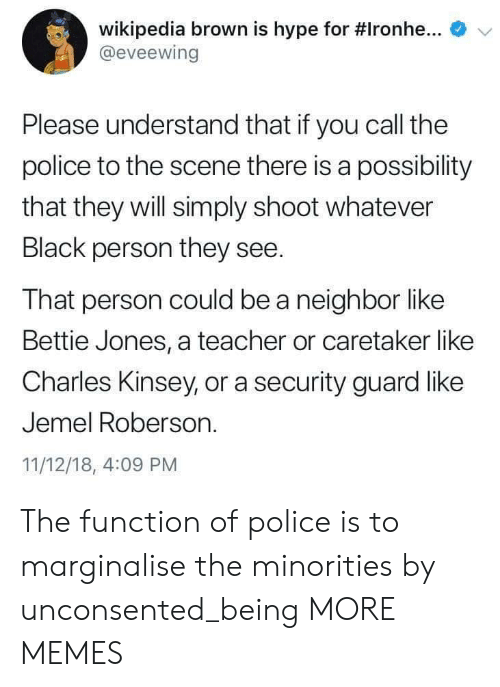 Minorities: e  Wikipedia brown is hype for #Ironhe  @eveewing  Please understand that if you call the  police to the scene there is a possibility  that they will simply shoot whatever  Black person they see.  That person could be a neighbor like  Bettie Jones, a teacher or caretaker like  Charles Kinsey, or a security guard like  Jemel Roberson.  11/12/18, 4:09 PM The function of police is to marginalise the minorities by unconsented_being MORE MEMES