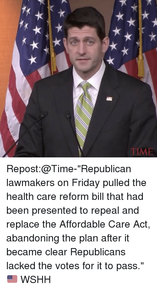 """fridays: E WIL Repost:@Time-""""Republican lawmakers on Friday pulled the health care reform bill that had been presented to repeal and replace the Affordable Care Act, abandoning the plan after it became clear Republicans lacked the votes for it to pass."""" 🇺🇸 WSHH"""