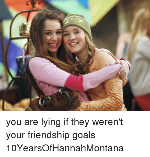 Girl Memes: e you are lying if they weren't your friendship goals 10YearsOfHannahMontana