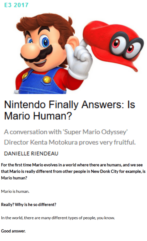 Mario Odyssey: E3 2017  Nintendo Finally Answers: Is  Mario Human?  A conversation with Super Mario Odyssey  Director Kenta Motokura proves very fruitful.  DANIELLE RIENDEAU   For the first time Mario evolves in a world where there are humans, and we see  that Mario is really different from other people in New Donk City for example, is  Mario human?  Mario is human.  Really? Why is he so different?  In the world, there are many different types of people, you know.  Good answer.