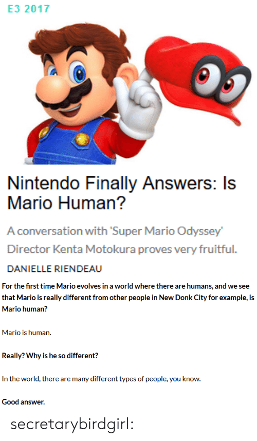 Mario Odyssey: E3 2017  Nintendo Finally Answers: Is  Mario Human?  A conversation with Super Mario Odyssey  Director Kenta Motokura proves very fruitful.  DANIELLE RIENDEAU   For the first time Mario evolves in a world where there are humans, and we see  that Mario is really different from other people in New Donk City for example, is  Mario human?  Mario is human.  Really? Why is he so different?  In the world, there are many different types of people, you know.  Good answer. secretarybirdgirl: