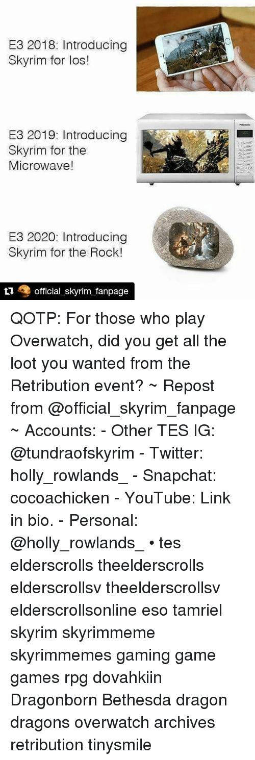 Skyrim, Snapchat, and The Rock: E3 2018: Introducing  Skyrim for los!  E3 2019: Introducing  Skyrim for the  Microwave!  E3 2020: Introducing  Skyrim for the Rock!  t1 official_skyrim_fanpage QOTP: For those who play Overwatch, did you get all the loot you wanted from the Retribution event? ~ Repost from @official_skyrim_fanpage ~ Accounts: - Other TES IG: @tundraofskyrim - Twitter: holly_rowlands_ - Snapchat: cocoachicken - YouTube: Link in bio. - Personal: @holly_rowlands_ • tes elderscrolls theelderscrolls elderscrollsv theelderscrollsv elderscrollsonline eso tamriel skyrim skyrimmeme skyrimmemes gaming game games rpg dovahkiin Dragonborn Bethesda dragon dragons overwatch archives retribution tinysmile