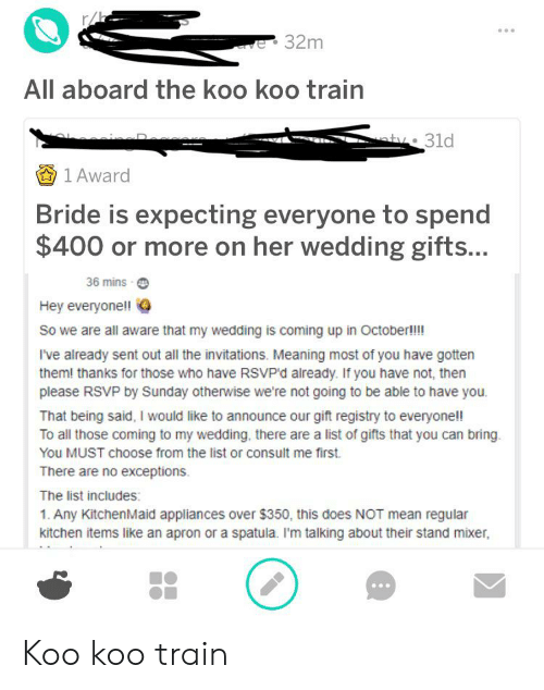 invitations: e32m  All aboard the koo koo train  aty. 31d  1 Award  Bride is expecting everyone to spend  $400 or more on her wedding gifts...  36 mins  Hey everyone!!  So we are all aware that my wedding is coming up in October!!!  I've already sent out all the invitations. Meaning most of you have gotten  them! thanks for those who have RSVP'd already. If you have not, then  please RSVP by Sunday otherwise we're not going to be able to have you.  That being said, I would like to announce our gift registry to everyonell  To all those coming to my wedding, there are a list of gifts that you can bring  You MUST choose from the list or consult me first  There are no exceptions.  The list includes:  1. Any KitchenMaid appliances over $350, this does NOT mean regular  kitchen items like an apron or a spatula. I'm talking about their stand mixer Koo koo train