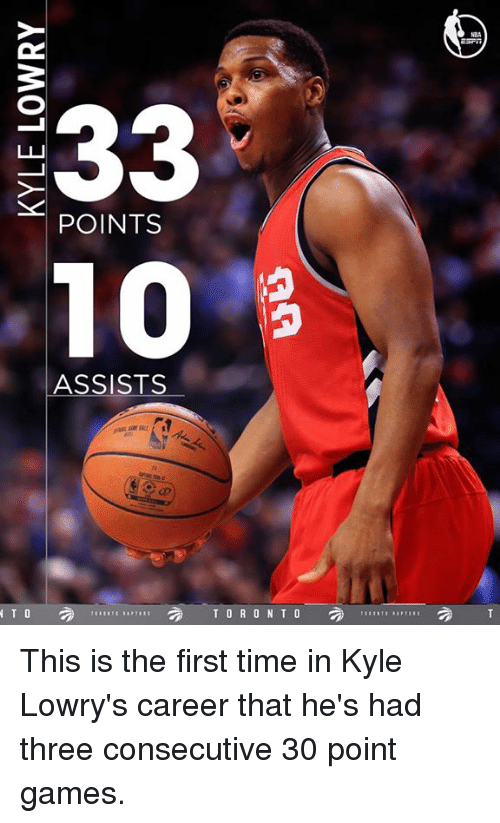 Kyle Lowry, Memes, and Toronto: E33  POINTS  10  ASSISTS  2 2 TORONTO  N T O This is the first time in Kyle Lowry's career that he's had three consecutive 30 point games.