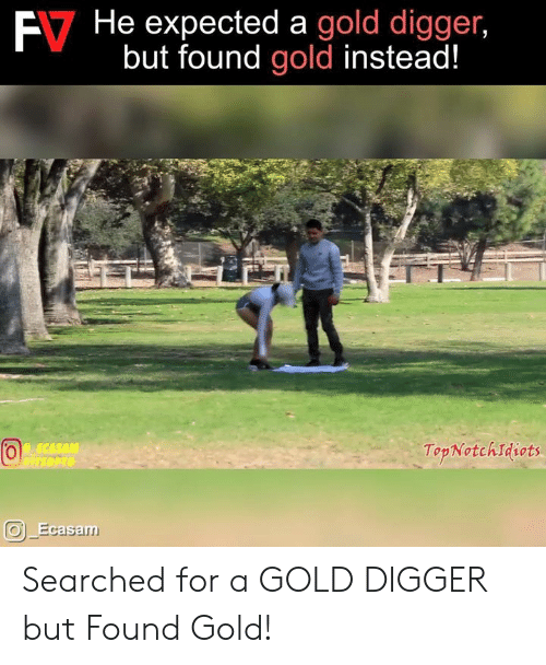 digger: E7  He  expected  a  gold  digger,  but found gold instead!  TopNotchIdiots  Ecasa Searched for a GOLD DIGGER but Found Gold!
