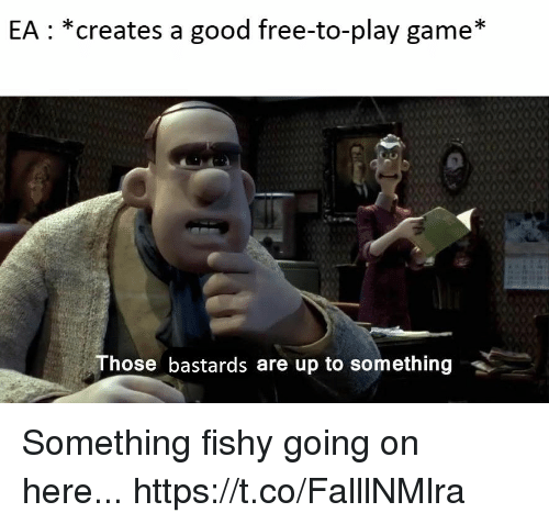 fishy: EA: *creates a good free-to-play game*  Those bastards are up to something Something fishy going on here... https://t.co/FalllNMlra