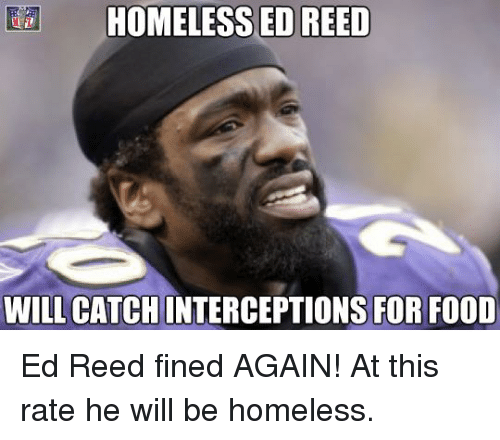 Ed Reed: Ea HOMELESS ED REED  WILL CATCH  ONS FOR FOOD Ed Reed fined AGAIN! At this rate he will be homeless.