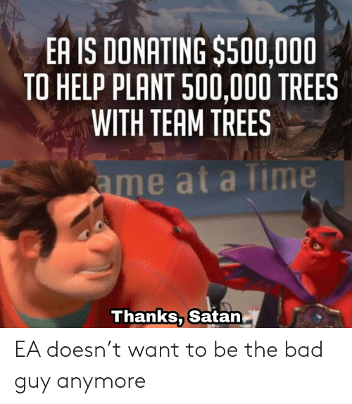 at-a-time: EA IS DONATING $500,000  TO HELP PLANT 500,000 TREES  WITH TEAM TREES  ame at a Time  Thanks, Satan EA doesn't want to be the bad guy anymore