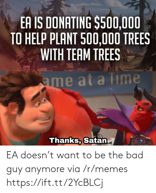 at-a-time: EA IS DONATING $500,000  TO HELP PLANT 500,000 TREES  WITH TEAM TREES  ame at a Time  Thanks, Satan EA doesn't want to be the bad guy anymore via /r/memes https://ift.tt/2YcBLCj