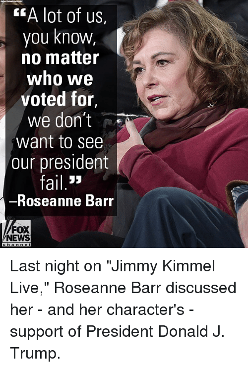 "Memes, News, and Roseanne Barr: EA lot of us,  you knowW,  no matter  who we  voted for,  we don't  want to see  our president  ail 3>  Roseanne Barr  FOX  NEWS Last night on ""Jimmy Kimmel Live,"" Roseanne Barr discussed her - and her character's - support of President Donald J. Trump."