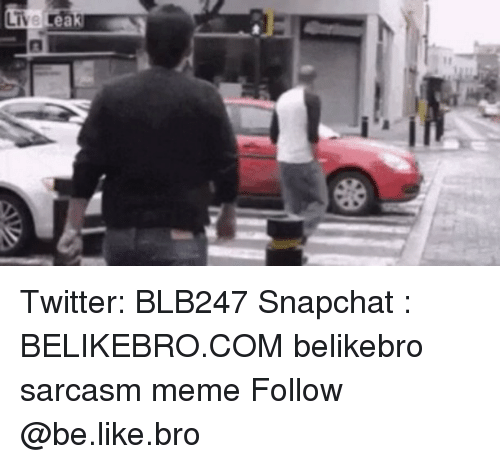 Be Like, Meme, and Memes: ea  M Twitter: BLB247 Snapchat : BELIKEBRO.COM belikebro sarcasm meme Follow @be.like.bro