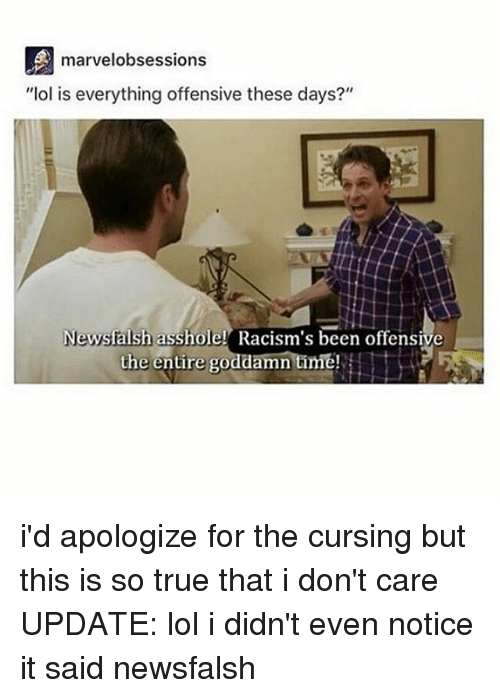 "Lol, Memes, and True: eA  marvelobsessions  ""Iol is everything offensive these days?""  Newsfalsh asshole! Racism's been offensive  Newsfalsh asshole Racis  the entire goddamn time! i'd apologize for the cursing but this is so true that i don't care UPDATE: lol i didn't even notice it said newsfalsh"
