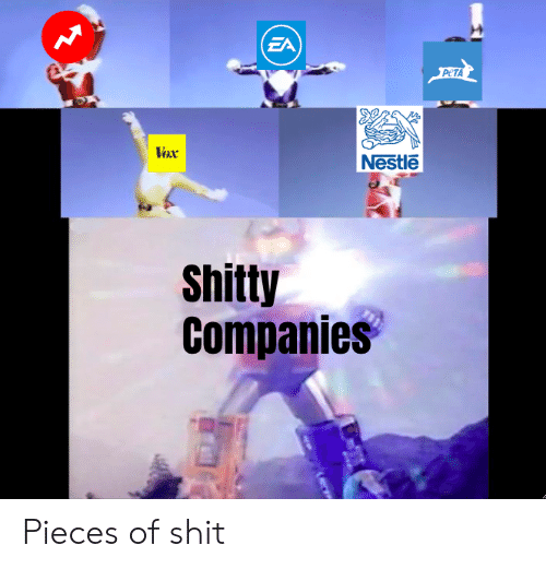 Pieces Of Shit: (EA  PETA  Vox  Nestle  Shitty  Companies Pieces of shit