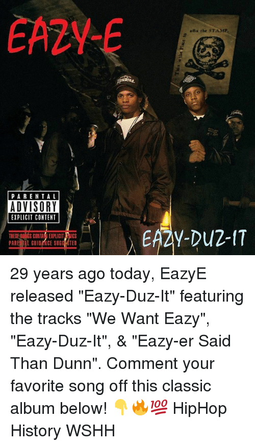 "Memes, Wshh, and History: EA2Y-  ahx the STAMP  PARENTA L  ADVISORY  EXPLICIT CONTENT  THESE S0NGS CONTAIEXPLICIT RICS  PARE TAL GUIDRNCE SUGG OTED 29 years ago today, EazyE released ""Eazy-Duz-It"" featuring the tracks ""We Want Eazy"", ""Eazy-Duz-It"", & ""Eazy-er Said Than Dunn"". Comment your favorite song off this classic album below! 👇🔥💯 HipHop History WSHH"