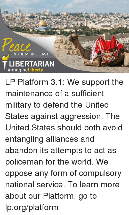 compulsory: eace  IN THE MIDDLE EAST  T LIBERTARIAN  #imagine  Liberty LP Platform 3.1: We support the maintenance of a sufficient military to defend the United States against aggression. The United States should both avoid entangling alliances and abandon its attempts to act as policeman for the world. We oppose any form of compulsory national service.  To learn more about our Platform, go to lp.org/platform