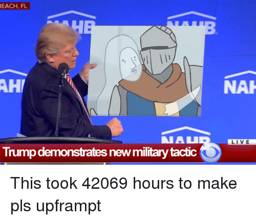 Dark Souls Meme: EACH,FL  AH  NAI  LIVE  Trump demonstrates new military tactic This took 42069 hours to make pls upframpt