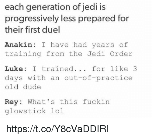 glow sticks: each generation of jedi is  progressively less prepared for  their first duel  Anakin: I have had years of  training from the Jedi Order  Luke I trained  for like 3  days with an out-of-practice  old dude  Rey  What's this fuckin  glow stick lol https://t.co/Y8cVaDDIRI