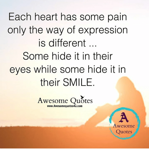 quots: Each heart has some pain  only the way of expression  is different  Some hide it in their  eyes while some hide it in  their SMILE  Awesome Quotes  www.Awesomequotes4u.com  Awesome  Quotes