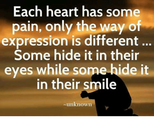 memes: Each heart has some  pain, only the way of  expression is different  Some hide it in their  eyes while some hide it  eyes while some-hide it  in their smile  unknown