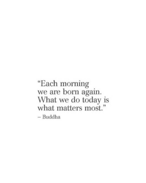"""Buddha: """"Each morning  we are born again  What we do today is  what matters most.""""  - Buddha"""