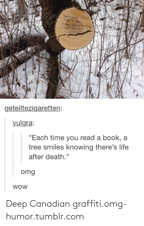 "Canadian Graffiti: EACH T e vou  KEAD  A TREE S S KOMINb  THEEES EE ATER  DEATH  geteiltezigaretten:  vulgra:  ""Each time you read a book, a  tree smiles knowing there's life  after death.""  omg  WOW Deep Canadian graffiti.omg-humor.tumblr.com"