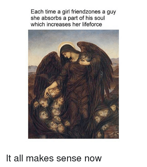 Girl, Time, and Classical Art: Each time a girl friendzones a guy  she absorbs a part of his soul  which increases her lifeforce It all makes sense now