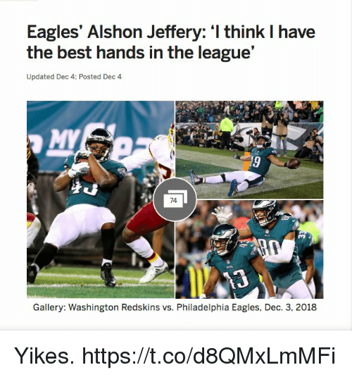 Hands In: Eagles' Alshon Jeffery: I think I have  the best hands in the league'  Updated Dec 4: Posted Dec 4  74  Gallery: Washington Redskins vs. Philadelphia Eagles, Dec. 3, 2018 Yikes. https://t.co/d8QMxLmMFi