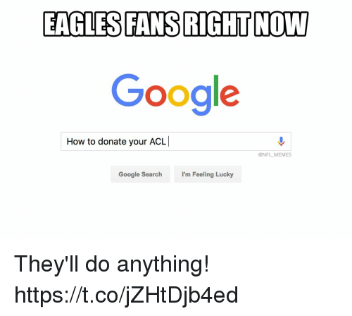 Philadelphia Eagles, Google, and Memes: EAGLES FANS RIGHT NOW  Google  How to donate your ACL  @NFL MEMES  Google Search  I'm Feeling Lucky They'll do anything! https://t.co/jZHtDjb4ed