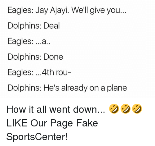 Philadelphia Eagles, Fake, and Jay: Eagles: Jay Ajayi. Well give you.  Dolphins: Deal  Eagles: ...a.  Dolphins: Done  Eagles: ..4th rou-  Dolphins: He's already on a plane How it all went down... 🤣🤣🤣  LIKE Our Page Fake SportsCenter!