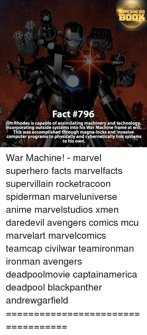War Machine: EAH  BO  Fact #796  Jim Rhodes is capable of assimilating machinery and technology,  incorporatingoutside systems into his War Machine frame at will.  This was accomplished through magna-locks and invasive  computer programs to physically and Cybernetically link systems  to his own. War Machine! - marvel superhero facts marvelfacts supervillain rocketracoon spiderman marveluniverse anime marvelstudios xmen daredevil avengers comics mcu marvelart marvelcomics teamcap civilwar teamironman ironman avengers deadpoolmovie captainamerica deadpool blackpanther andrewgarfield ===================================