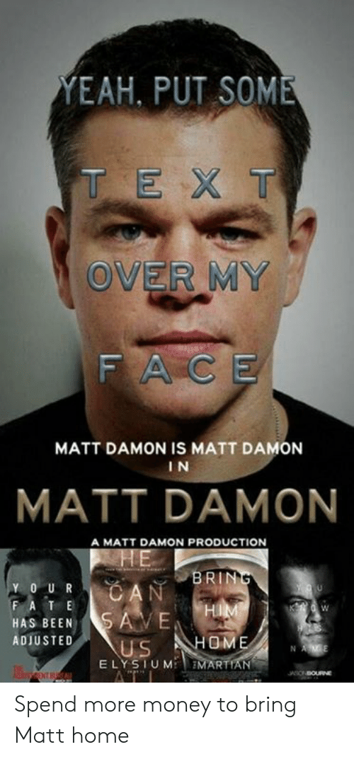 Damon: EAH, PUT SOME  T EX T  OVER MY  FACE  MATT DAMON IS MATT DAMON  I N  MATT DAMON  A MATT DAMON PRODUCTION  BRIN  Y O UR  HAS BEENSAVE  ADIUSTED  US HOME  E LYSTUM EMARTIAN Spend more money to bring Matt home