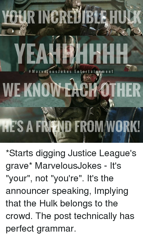 "Memes, Hulk, and Work: EAHHHHHH  M a r v o u s J o kes E n tverta i i em ent  WE KNOWEACH OTHER  RESA FRAND FROM WORK! *Starts digging Justice League's grave* MarvelousJokes - It's ""your"", not ""you're"". It's the announcer speaking, Implying that the Hulk belongs to the crowd. The post technically has perfect grammar."
